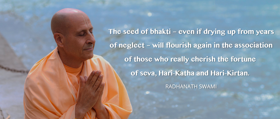 The seed of bhakti – even if drying up from years of neglect – will flourish again in the association of those who really cherish the fortune of seva, Hari-Katha and Hari-Kirtan